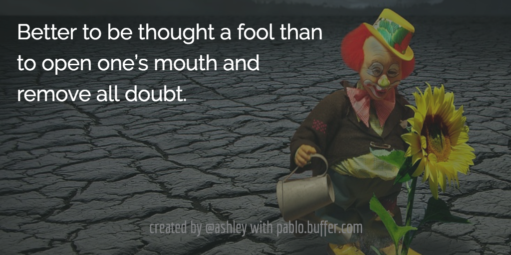 Better to be thought a fool than to open one's mouth and remove all doubt.