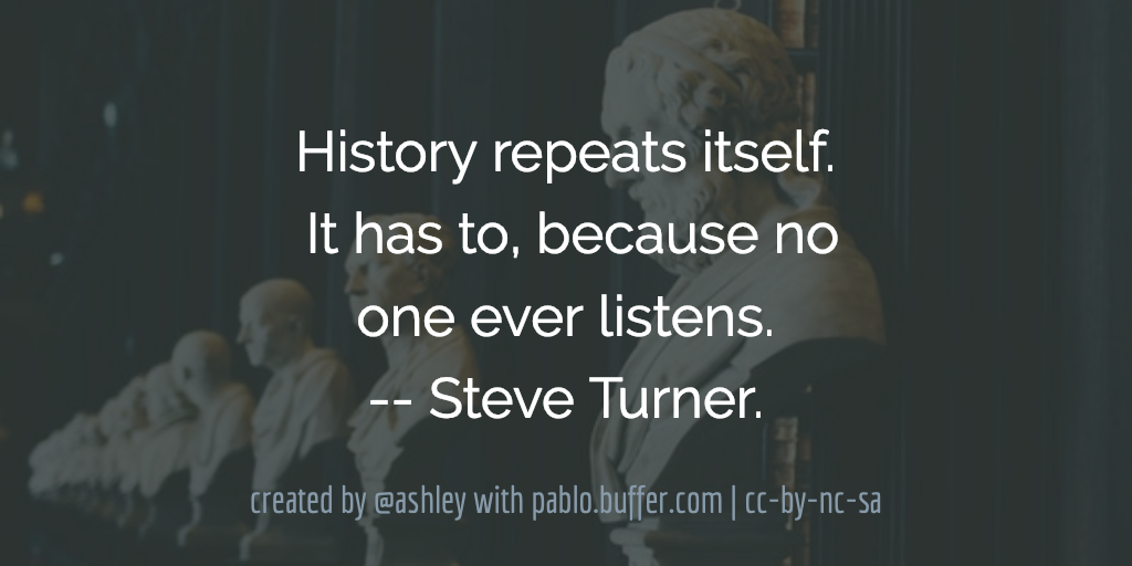 History repeats itself. It has to, because no one ever listens. -- Steve Turner.