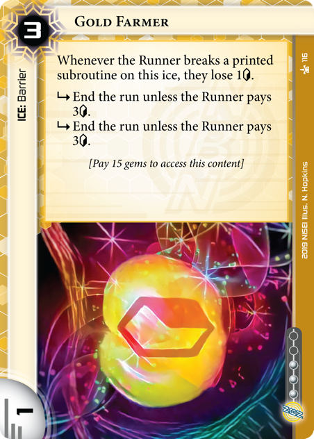 Gold Farmer  ICE: Barrier 3 rez, 1 str, 3 inf. Whenever the Runner breaks a printed subroutine on this ice, they lose 1[credit]. [sub] End the run unless the Runner pays 3[credit]. [sub] End the run unless the Runner pays 3[credit]. [Pay 15 gems to access this content] Illus. N. Hopkins