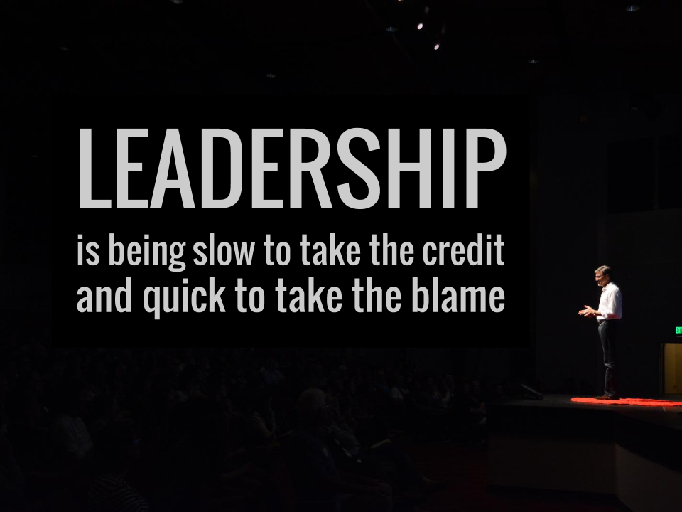LEADERSHIP is being slow to take the credit and quick to take the blame.