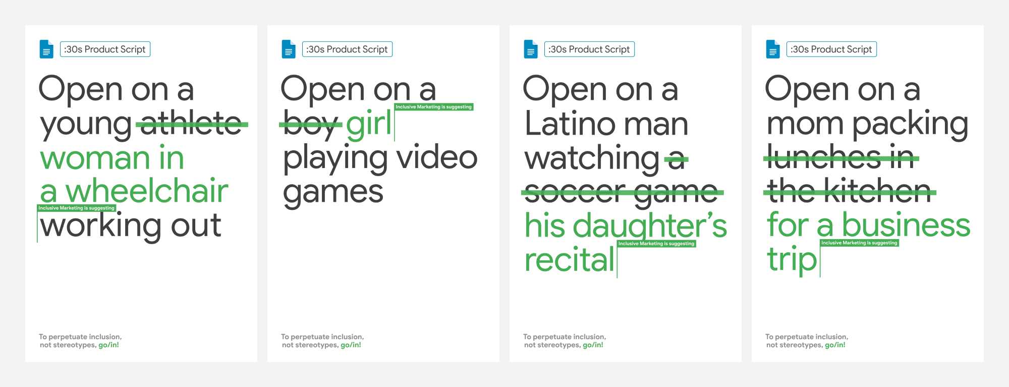 A series of revised scripts that flip sterotypes: Open on a woman in a wheelchair working out. Open on a girl playing video games. Open on a Latino man watching his daughter's recital. Open on a mom packing for a business trip.