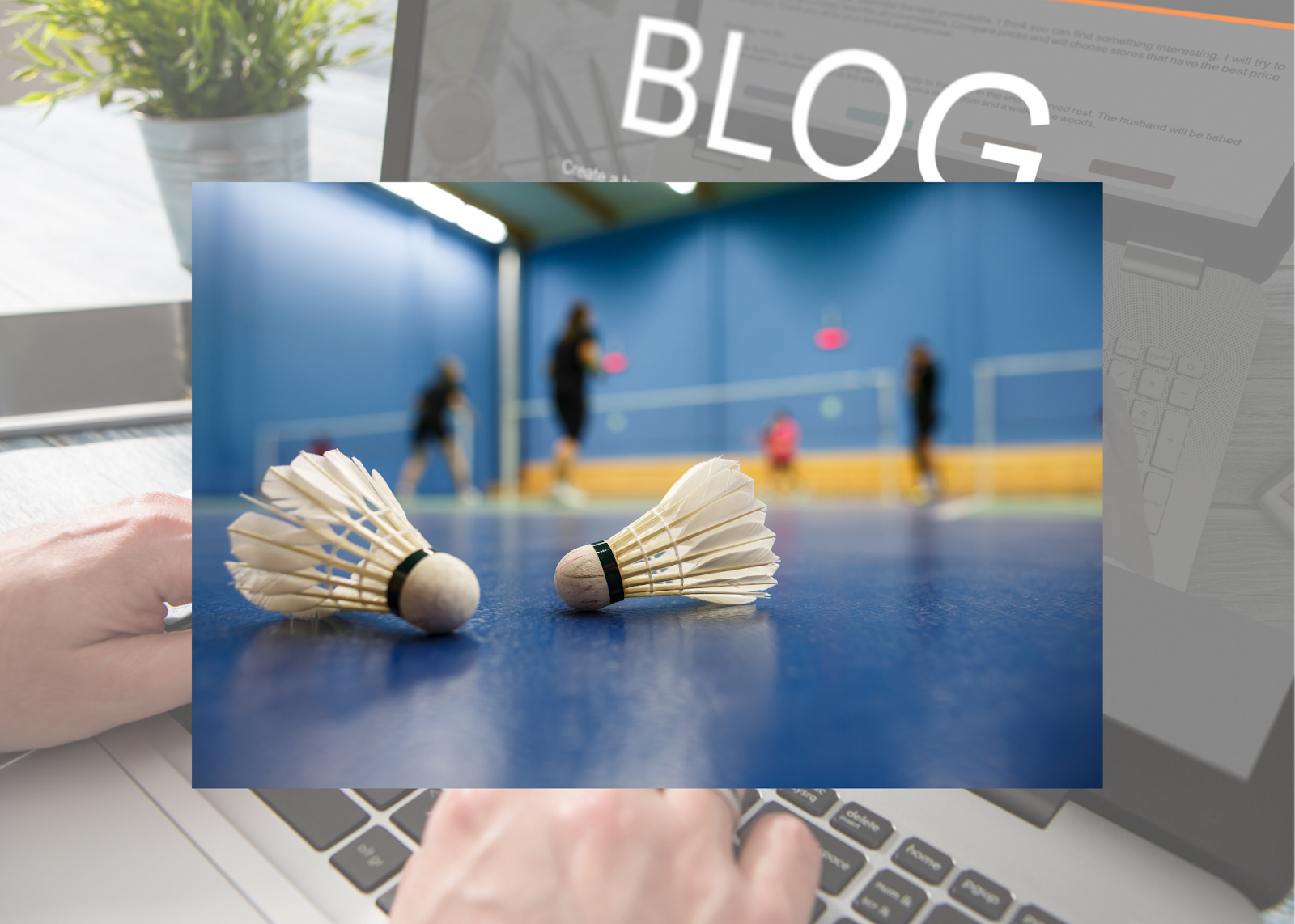 """A badminton court image with two shuttlecocks overlays a transparent background of hands on a keyboard with the word """"BLOG"""" on the computer screen."""