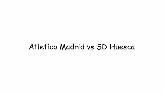 Atletico Madrid vs SD Huesca