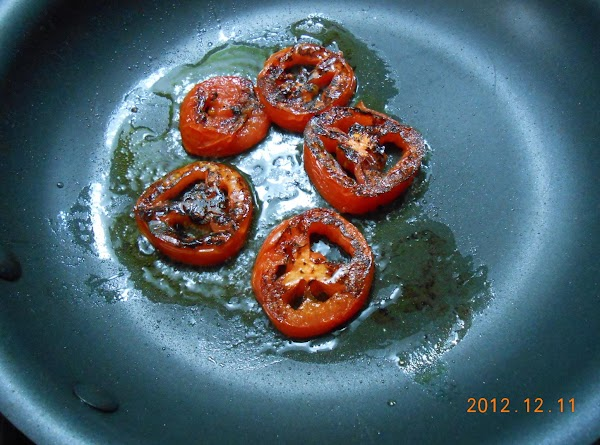 Slice tomatoes and pan roast.