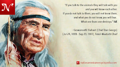 """Photo: If you talk to the animals they will talk with you and you will know each other. If you do not talk to them, you will not know them, and what you do not know, you will fear. What one fears one destroys."""" —Geswanouth Slahoot (Chief Dan George), Tsleil-Waututh Chief"""