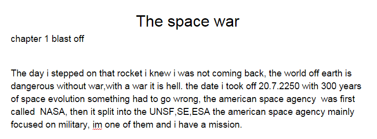 The day i steppend on that rocket i knew i was not coming back. the world off earth is dangerous without war, with a war it is hell. the date i took off 20.7.2250 with 300 years of space evolution something had to go wrong. the american space agency was first called NASA, then it split into the UNSF, SE, ESA. the american space agency mainly focused on military. im one of them and i have a mission