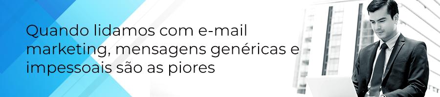 Quando lidamos com e-mail marketing, mensagens genéricas e impessoais são as piores