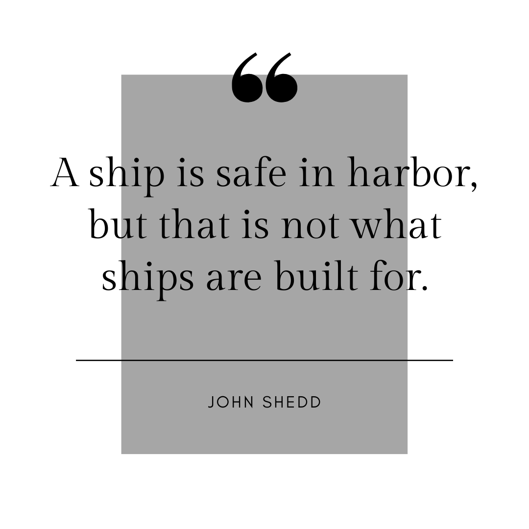 """Quote from John Shedd, """"A ship is safe in harbor, but that is not what ships are built for."""""""