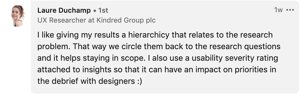 I like giving my results a hierarchicy that relates to the research problem. That way we circle them back to the research questions and it helps staying in scope. I also use a usability severity rating attached to insights so that it can have an impact on priorities in the debrief with designers :)