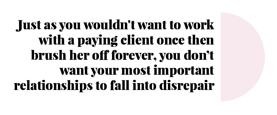 Just as you wouldn't want to work with a paying client once then brush her off forever, you don't want your most important relationships to fall into disrepair.