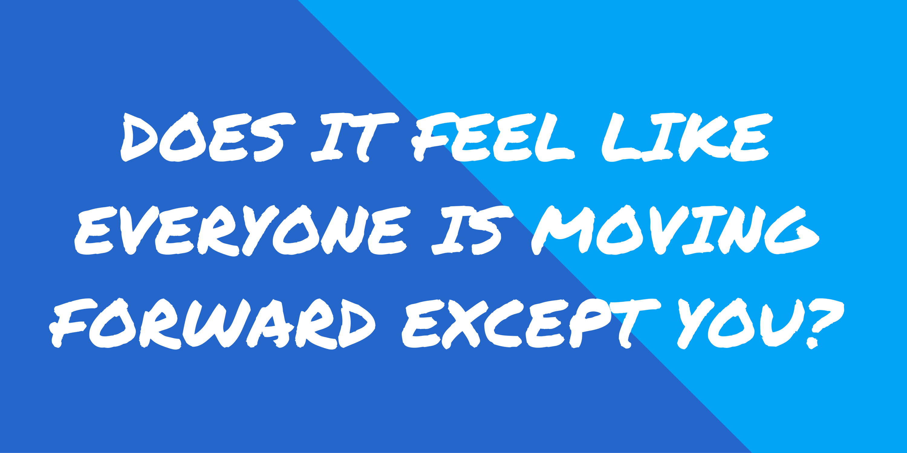 Does it Feel Like Everyone Is Moving Forward Except You?